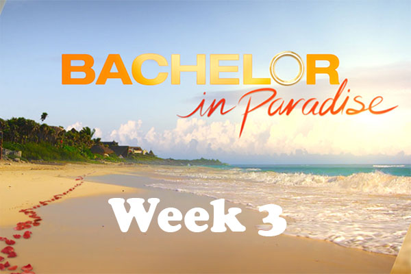 Bachelor In Paradise - Week 3 Recap