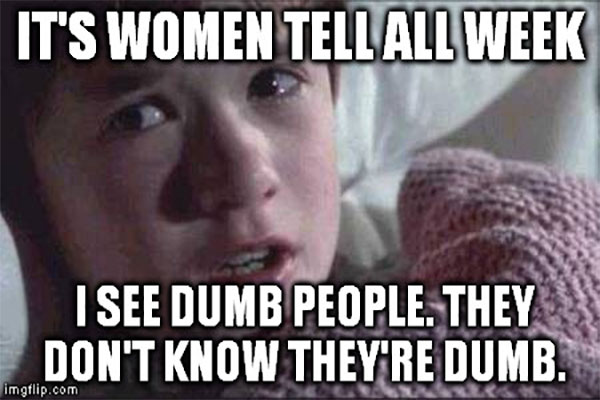 It's Women tell all week. I see dumb people. They don't know they're dumb.