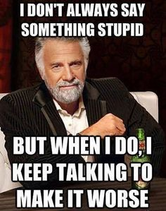 I don't always say something stupid but when I do, I keep taling to make it worse