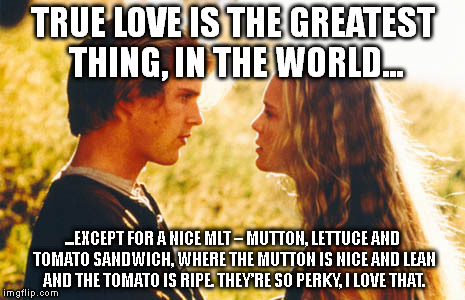 True love is the greatest thing in the world except a nice MLT
