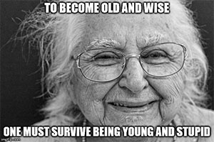 to_become_old_and_wise_one_must_survive_young_and_stupid
